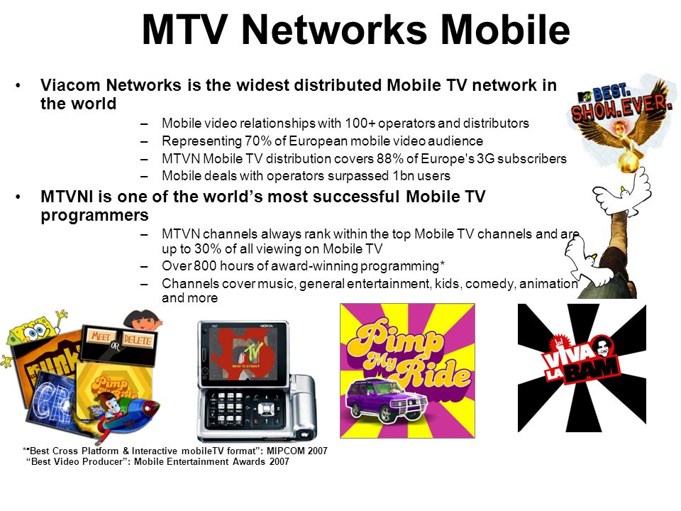 Viacom Networks is the widest distributed Mobile TV network in the world –Mobile video relationships with 100+ operators and distributors –Representing 70% of European mobile video audience –MTVN Mobile TV distribution covers 88% of Europe s 3G subscribers –Mobile deals with operators surpassed 1bn users MTVNI is one of the world's most successful Mobile TV programmers –MTVN channels always rank within the top Mobile TV channels and are up to 30% of all viewing on Mobile TV –Over 800 hours of award-winning programming* –Channels cover music, general entertainment, kids, comedy, animation and more * Best Cross Platform & Interactive mobileTV format : MIPCOM 2007 Best Video Producer : Mobile Entertainment Awards 2007 MTV Networks Mobile