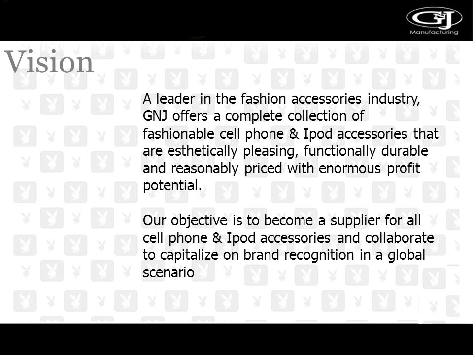 VISION Vision A leader in the fashion accessories industry, GNJ offers a complete collection of fashionable cell phone & Ipod accessories that are esthetically pleasing, functionally durable and reasonably priced with enormous profit potential.