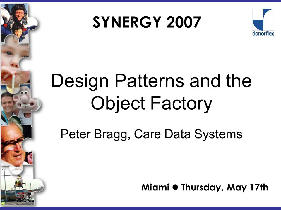 SYNERGY 2007 Design Patterns and the Object Factory Miami Thursday, May 17th Peter Bragg, Care Data Systems