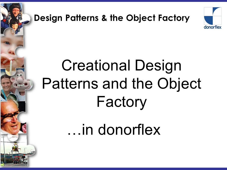Design Patterns & the Object Factory Creational Design Patterns and the Object Factory …in donorflex