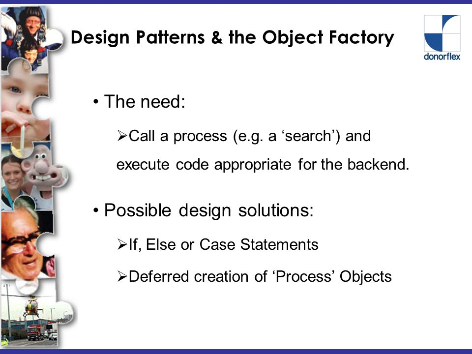 Design Patterns & the Object Factory Possible design solutions:  If, Else or Case Statements  Deferred creation of 'Process' Objects The need:  Call a process (e.g.
