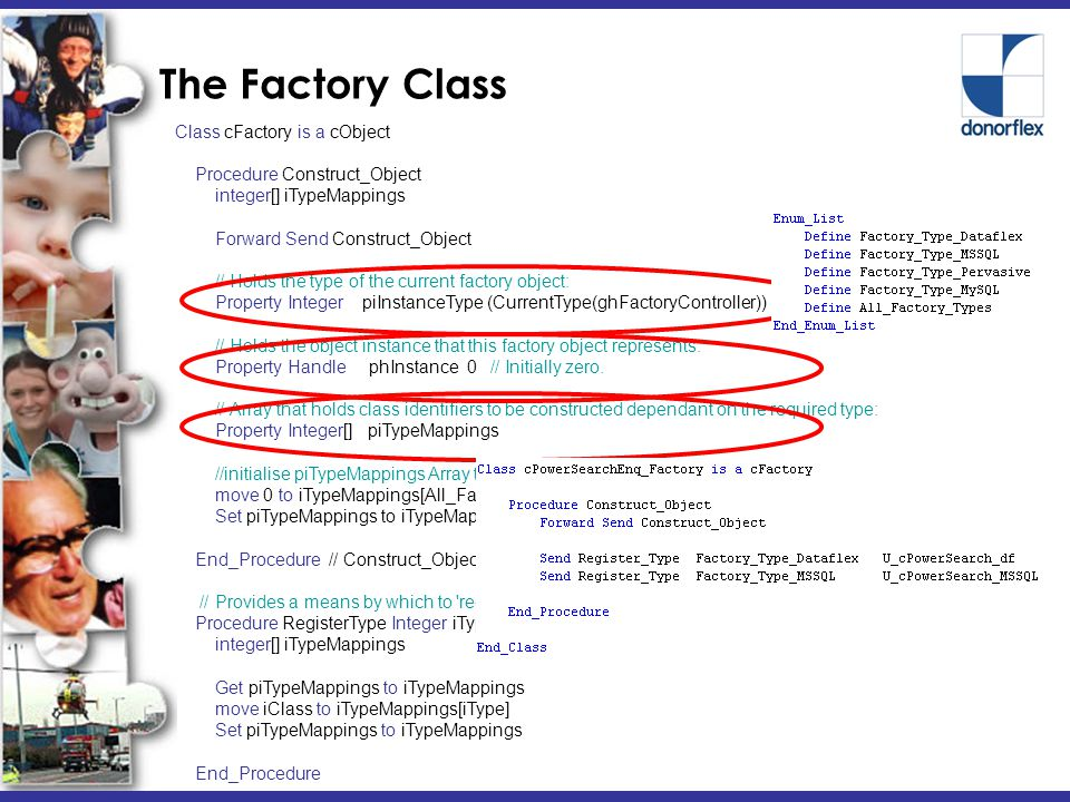 The Factory Class Class cFactory is a cObject Procedure Construct_Object integer[] iTypeMappings Forward Send Construct_Object // Holds the type of the current factory object: Property Integer piInstanceType (CurrentType(ghFactoryController)) // Holds the object instance that this factory object represents: Property Handle phInstance 0 // Initially zero.