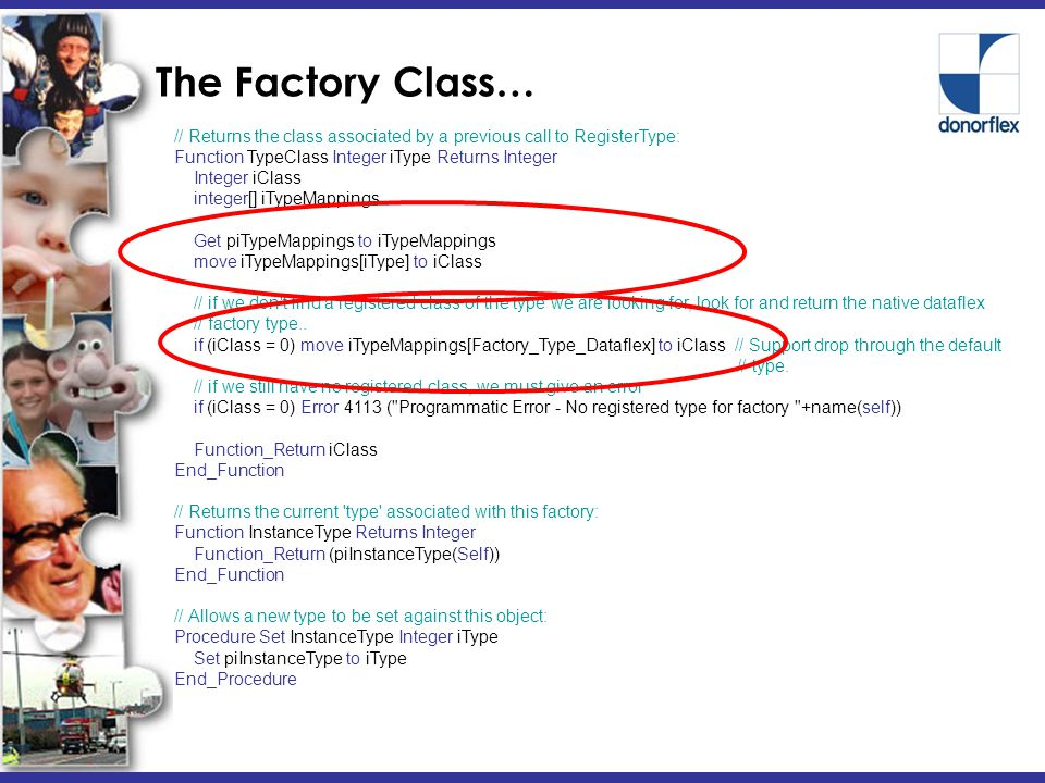 The Factory Class… // Returns the class associated by a previous call to RegisterType: Function TypeClass Integer iType Returns Integer Integer iClass integer[] iTypeMappings Get piTypeMappings to iTypeMappings move iTypeMappings[iType] to iClass // if we don t find a registered class of the type we are looking for, look for and return the native dataflex // factory type..