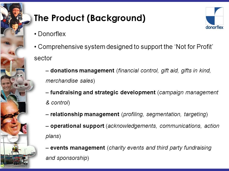 The Product (Background) Donorflex Comprehensive system designed to support the 'Not for Profit' sector – donations management (financial control, gift aid, gifts in kind, merchandise sales) – fundraising and strategic development (campaign management & control) – relationship management (profiling, segmentation, targeting) – operational support (acknowledgements, communications, action plans) – events management (charity events and third party fundraising and sponsorship)