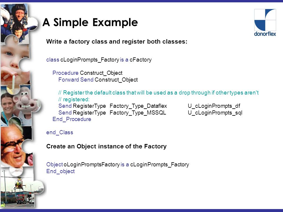 A Simple Example Write a factory class and register both classes: class cLoginPrompts_Factory is a cFactory Procedure Construct_Object Forward Send Construct_Object // Register the default class that will be used as a drop through if other types aren t // registered: Send RegisterType Factory_Type_DataflexU_cLoginPrompts_df Send RegisterType Factory_Type_MSSQLU_cLoginPrompts_sql End_Procedure end_Class Create an Object instance of the Factory Object oLoginPromptsFactory is a cLoginPrompts_Factory End_object