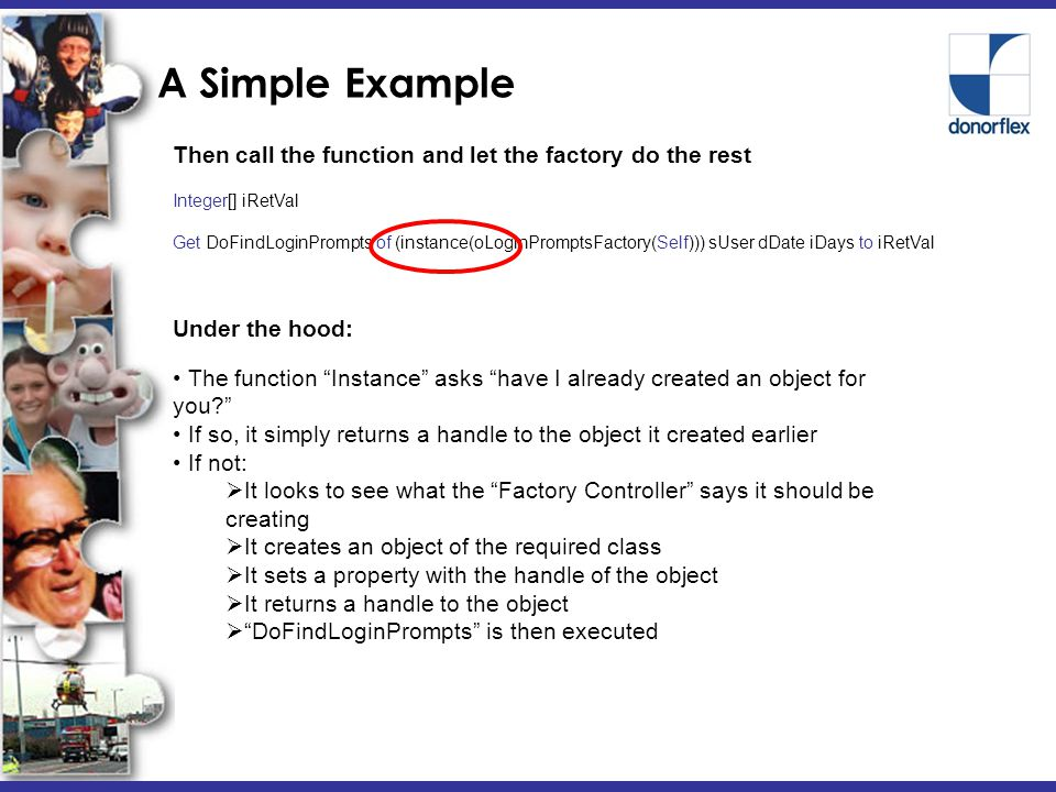 A Simple Example Then call the function and let the factory do the rest Integer[] iRetVal Get DoFindLoginPrompts of (instance(oLoginPromptsFactory(Self))) sUser dDate iDays to iRetVal Under the hood: The function Instance asks have I already created an object for you If so, it simply returns a handle to the object it created earlier If not:  It looks to see what the Factory Controller says it should be creating  It creates an object of the required class  It sets a property with the handle of the object  It returns a handle to the object  DoFindLoginPrompts is then executed