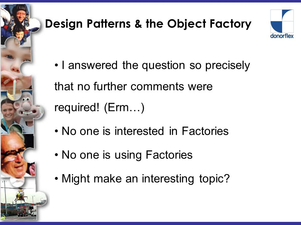 Design Patterns & the Object Factory I am not a Design Pattern Expert..at all.