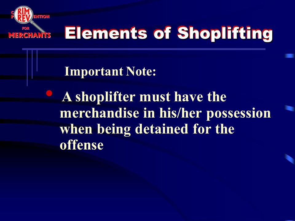 A shoplifter must have the merchandise in his/her possession when being detained for the offense Important Note: Elements of Shoplifting