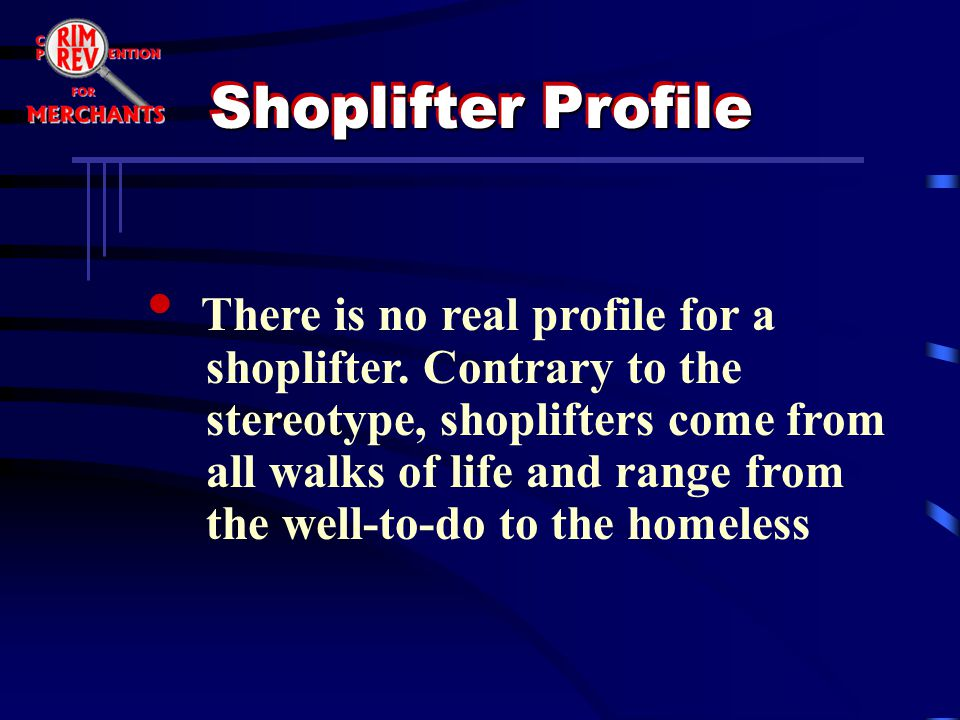 There is no real profile for a shoplifter. Contrary to the stereotype, shoplifters come from all walks of life and range from the well-to-do to the ho