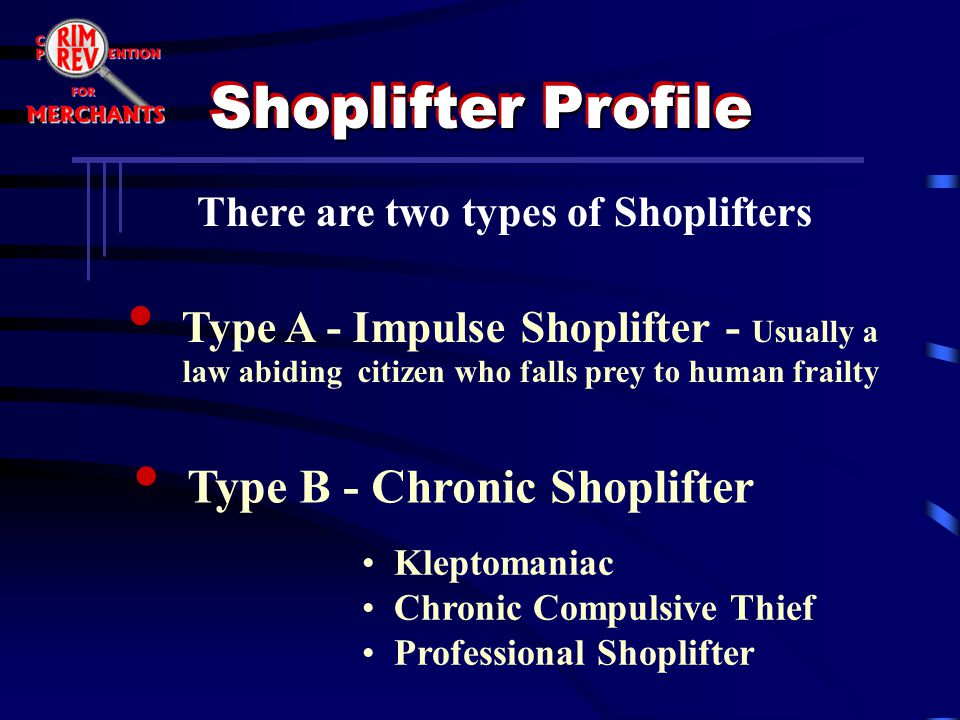There are two types of Shoplifters Type A - Impulse Shoplifter - Usually a law abiding citizen who falls prey to human frailty Type B - Chronic Shopli