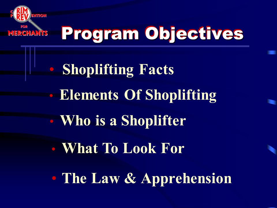 Program Objectives The Law & Apprehension Shoplifting Facts Elements Of Shoplifting Who is a Shoplifter What To Look For