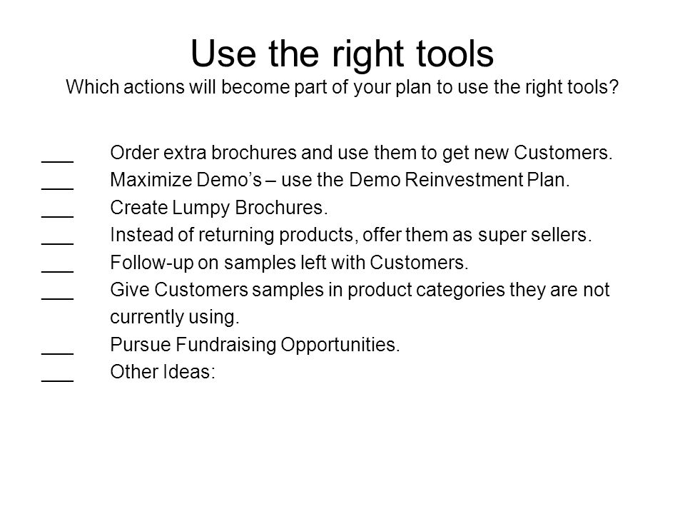 Use the right tools Which actions will become part of your plan to use the right tools? ___Order extra brochures and use them to get new Customers. __