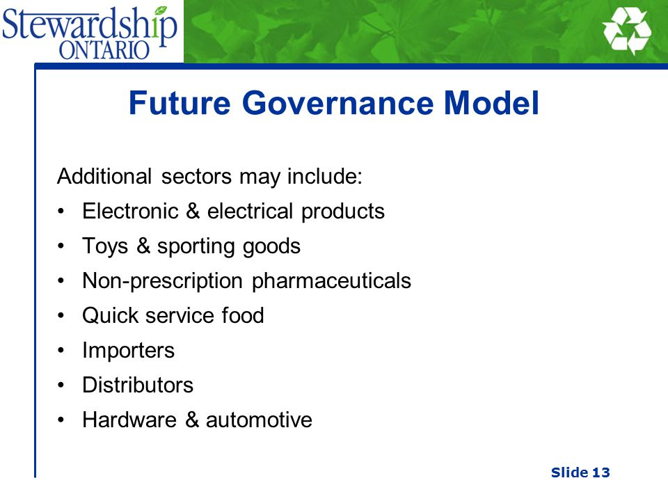Future Governance Model Additional sectors may include: Electronic & electrical products Toys & sporting goods Non-prescription pharmaceuticals Quick service food Importers Distributors Hardware & automotive Slide 13
