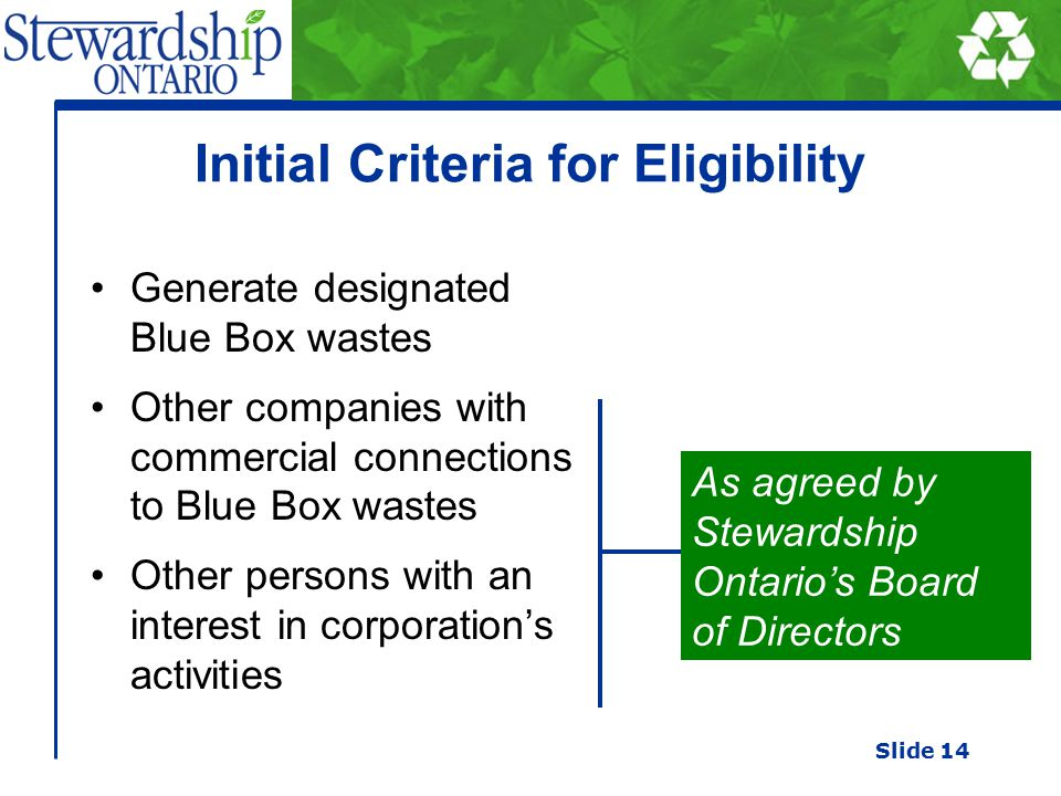 Initial Criteria for Eligibility Generate designated Blue Box wastes Other companies with commercial connections to Blue Box wastes Other persons with an interest in corporation's activities As agreed by Stewardship Ontario's Board of Directors Slide 14