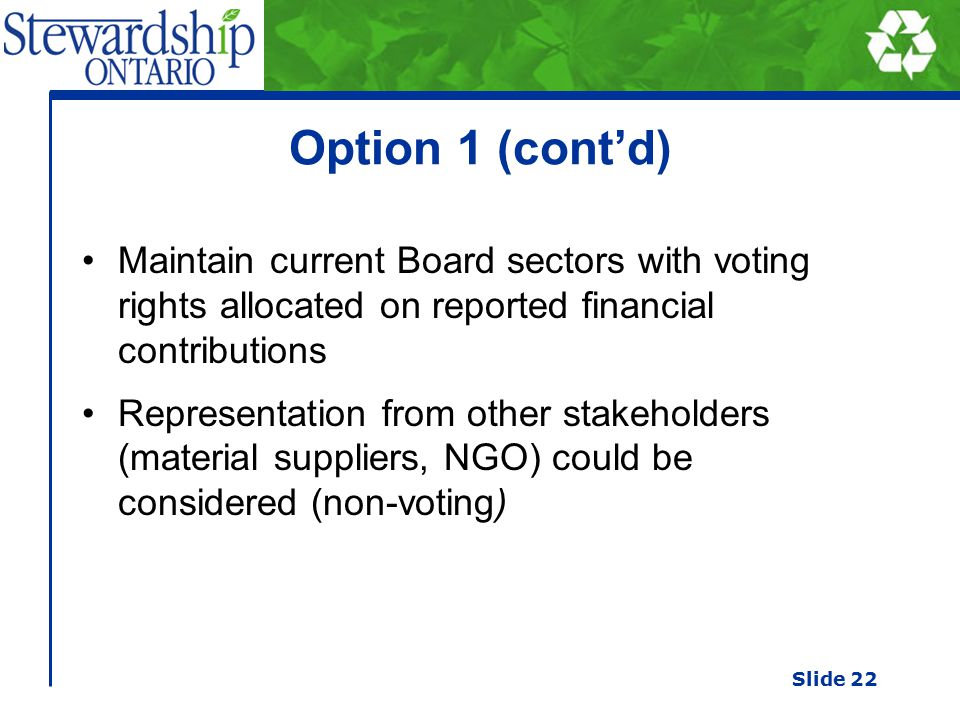 Option 1 (cont'd) Maintain current Board sectors with voting rights allocated on reported financial contributions Representation from other stakeholders (material suppliers, NGO) could be considered (non-voting) Slide 22