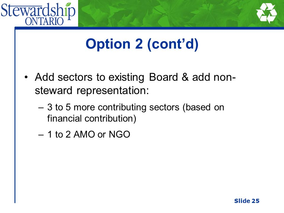 Option 2 (cont'd) Add sectors to existing Board & add non- steward representation: –3 to 5 more contributing sectors (based on financial contribution) –1 to 2 AMO or NGO Slide 25