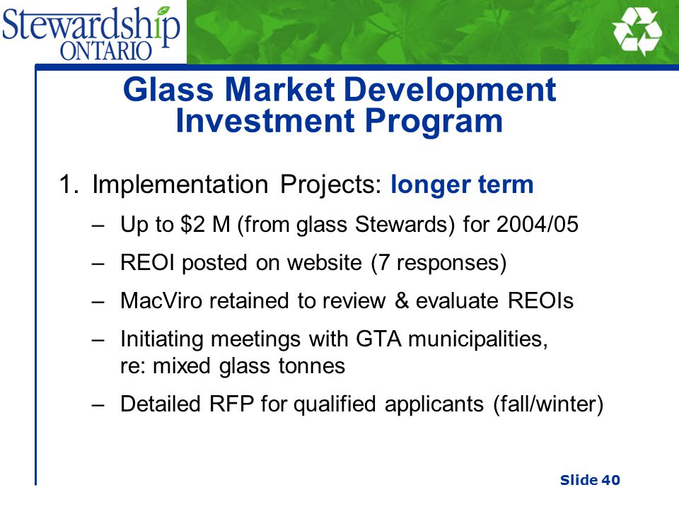 Glass Market Development Investment Program 1.Implementation Projects: longer term –Up to $2 M (from glass Stewards) for 2004/05 –REOI posted on website (7 responses) –MacViro retained to review & evaluate REOIs –Initiating meetings with GTA municipalities, re: mixed glass tonnes –Detailed RFP for qualified applicants (fall/winter) Slide 40