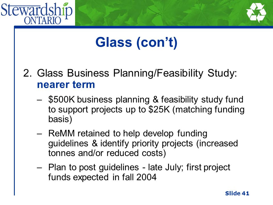 Glass (con't) 2.Glass Business Planning/Feasibility Study: nearer term –$500K business planning & feasibility study fund to support projects up to $25K (matching funding basis) –ReMM retained to help develop funding guidelines & identify priority projects (increased tonnes and/or reduced costs) –Plan to post guidelines - late July; first project funds expected in fall 2004 Slide 41