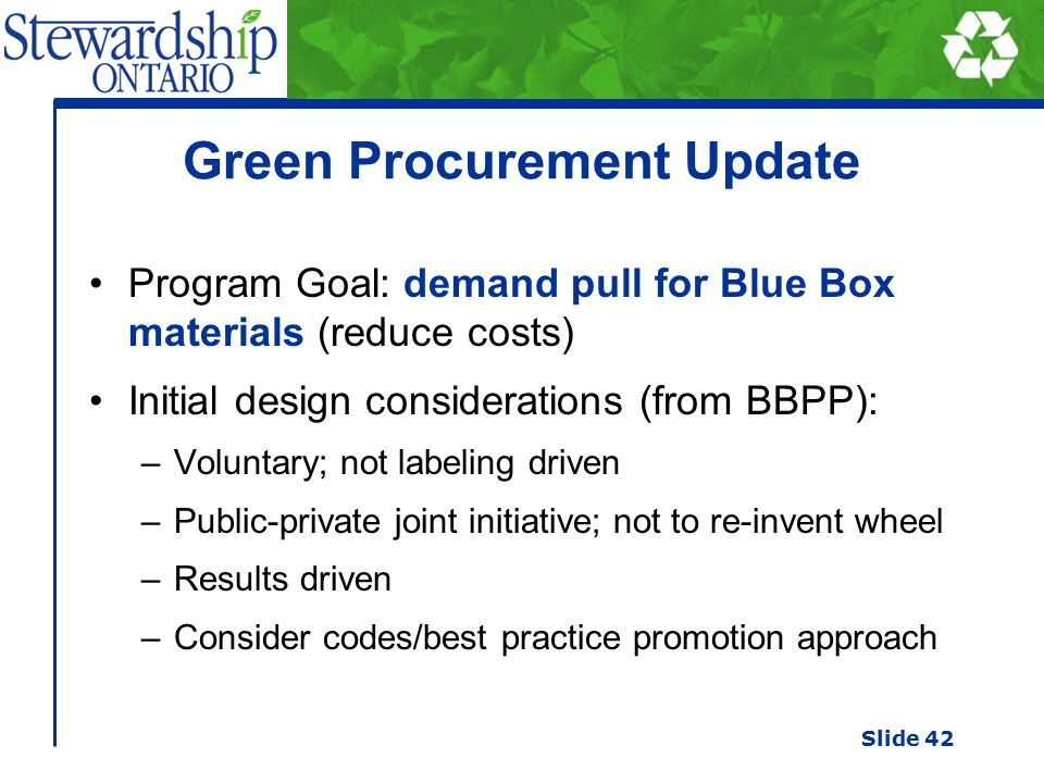Green Procurement Update Program Goal: demand pull for Blue Box materials (reduce costs) Initial design considerations (from BBPP): –Voluntary; not labeling driven –Public-private joint initiative; not to re-invent wheel –Results driven –Consider codes/best practice promotion approach Slide 42