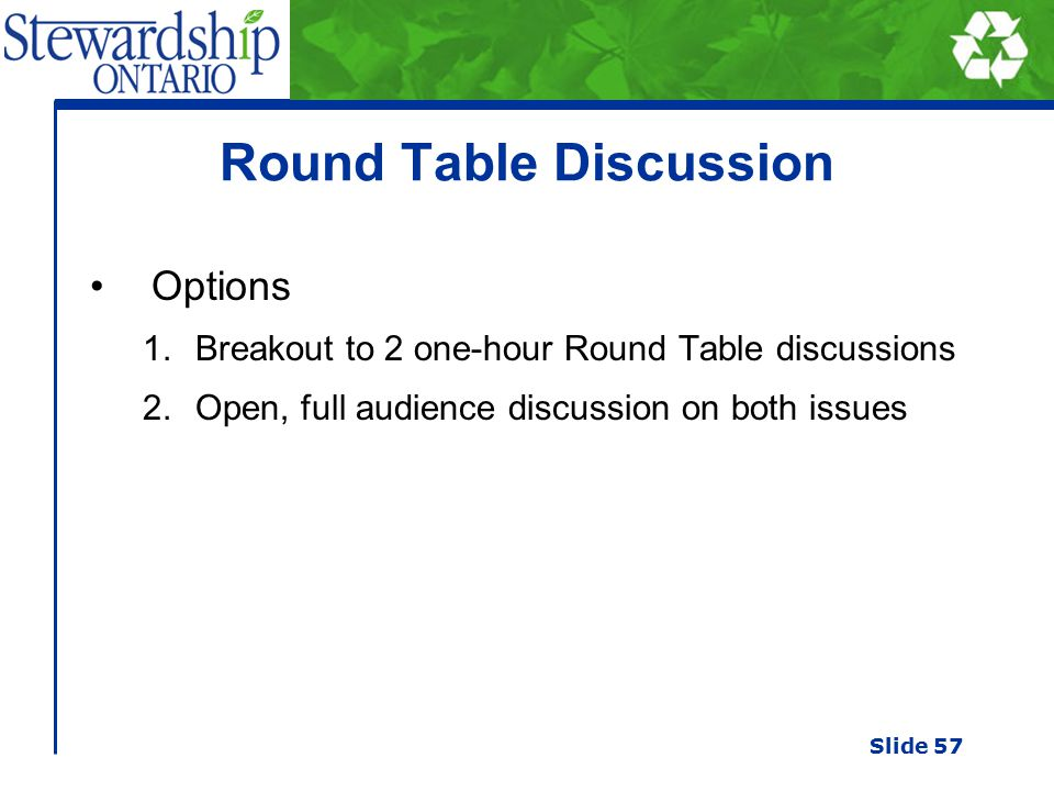 Round Table Discussion Options 1.Breakout to 2 one-hour Round Table discussions 2.Open, full audience discussion on both issues Slide 57