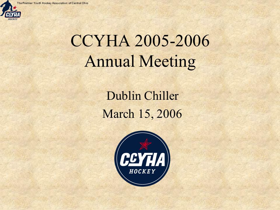 The Premier Youth Hockey Association of Central Ohio CCYHA 2005-2006 Annual Meeting Dublin Chiller March 15, 2006