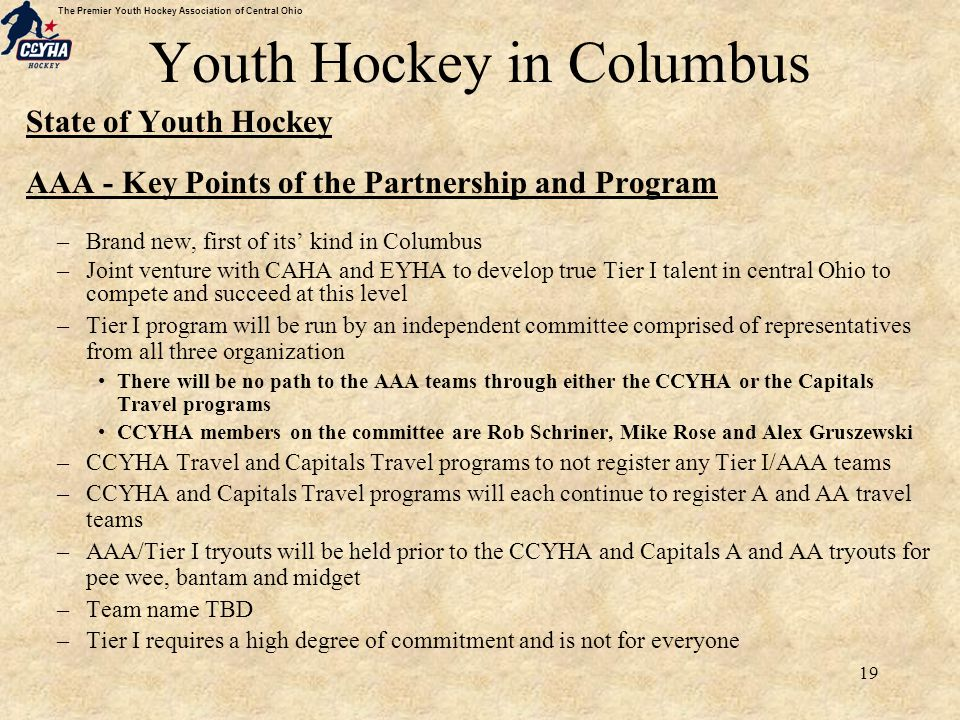 The Premier Youth Hockey Association of Central Ohio 19 Youth Hockey in Columbus State of Youth Hockey AAA - Key Points of the Partnership and Program –Brand new, first of its' kind in Columbus –Joint venture with CAHA and EYHA to develop true Tier I talent in central Ohio to compete and succeed at this level –Tier I program will be run by an independent committee comprised of representatives from all three organization There will be no path to the AAA teams through either the CCYHA or the Capitals Travel programs CCYHA members on the committee are Rob Schriner, Mike Rose and Alex Gruszewski –CCYHA Travel and Capitals Travel programs to not register any Tier I/AAA teams –CCYHA and Capitals Travel programs will each continue to register A and AA travel teams –AAA/Tier I tryouts will be held prior to the CCYHA and Capitals A and AA tryouts for pee wee, bantam and midget –Team name TBD –Tier I requires a high degree of commitment and is not for everyone