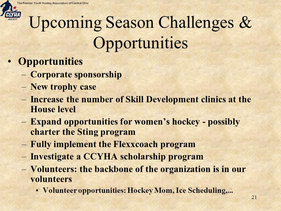 The Premier Youth Hockey Association of Central Ohio 21 Upcoming Season Challenges & Opportunities Opportunities –Corporate sponsorship –New trophy case –Increase the number of Skill Development clinics at the House level –Expand opportunities for women's hockey - possibly charter the Sting program –Fully implement the Flexxcoach program –Investigate a CCYHA scholarship program –Volunteers: the backbone of the organization is in our volunteers Volunteer opportunities: Hockey Mom, Ice Scheduling,...