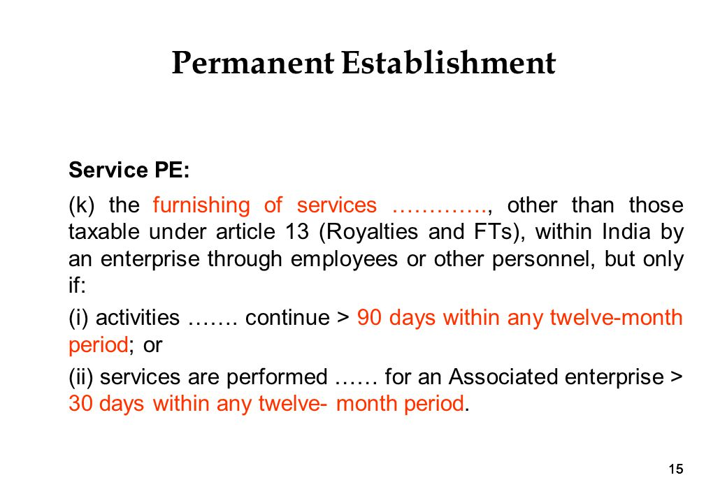15 Permanent Establishment Service PE: (k) the furnishing of services …………., other than those taxable under article 13 (Royalties and FTs), within India by an enterprise through employees or other personnel, but only if: (i) activities …….