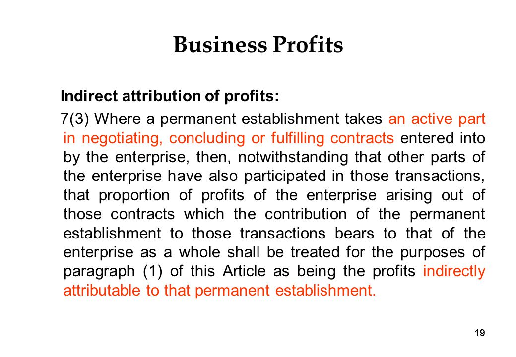 19 Business Profits Indirect attribution of profits: 7(3) Where a permanent establishment takes an active part in negotiating, concluding or fulfilling contracts entered into by the enterprise, then, notwithstanding that other parts of the enterprise have also participated in those transactions, that proportion of profits of the enterprise arising out of those contracts which the contribution of the permanent establishment to those transactions bears to that of the enterprise as a whole shall be treated for the purposes of paragraph (1) of this Article as being the profits indirectly attributable to that permanent establishment.