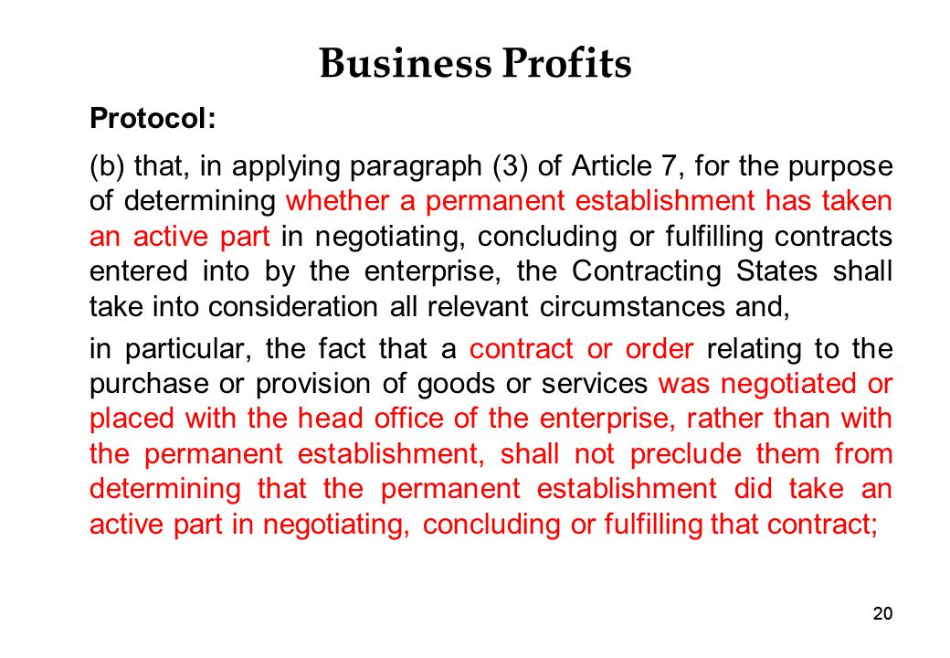 20 Business Profits Protocol: (b) that, in applying paragraph (3) of Article 7, for the purpose of determining whether a permanent establishment has taken an active part in negotiating, concluding or fulfilling contracts entered into by the enterprise, the Contracting States shall take into consideration all relevant circumstances and, in particular, the fact that a contract or order relating to the purchase or provision of goods or services was negotiated or placed with the head office of the enterprise, rather than with the permanent establishment, shall not preclude them from determining that the permanent establishment did take an active part in negotiating, concluding or fulfilling that contract; 20