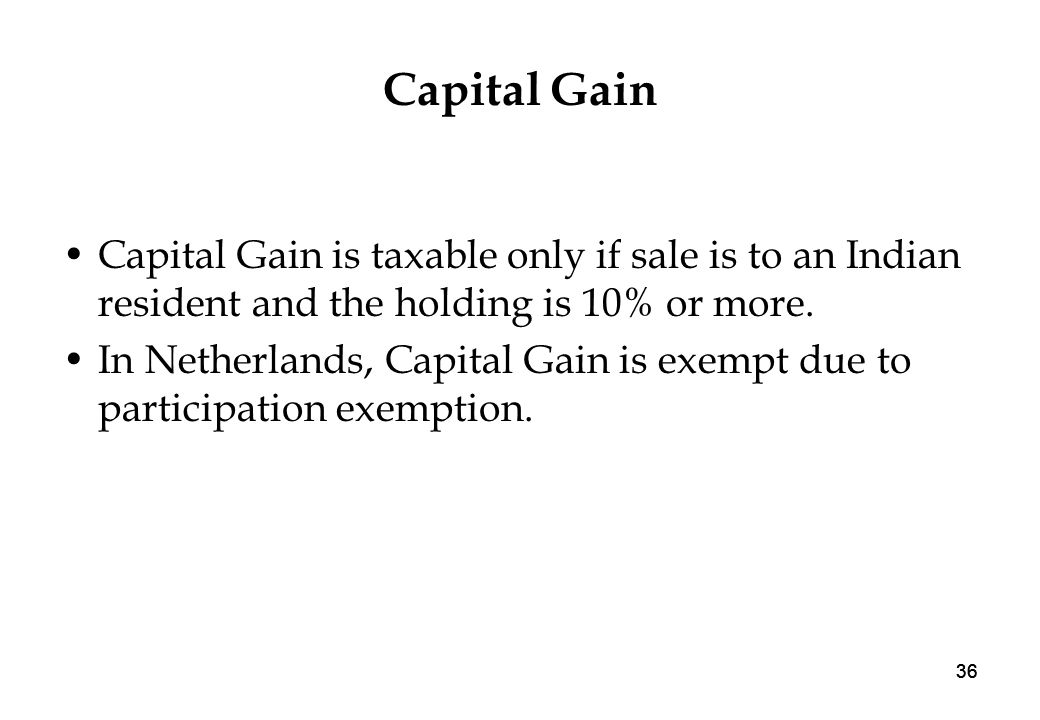 36 Capital Gain Capital Gain is taxable only if sale is to an Indian resident and the holding is 10% or more.