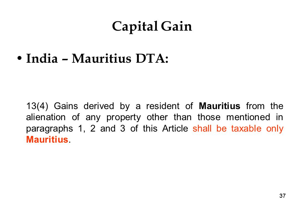 37 Capital Gain India – Mauritius DTA: 13(4) Gains derived by a resident of Mauritius from the alienation of any property other than those mentioned in paragraphs 1, 2 and 3 of this Article shall be taxable only Mauritius.