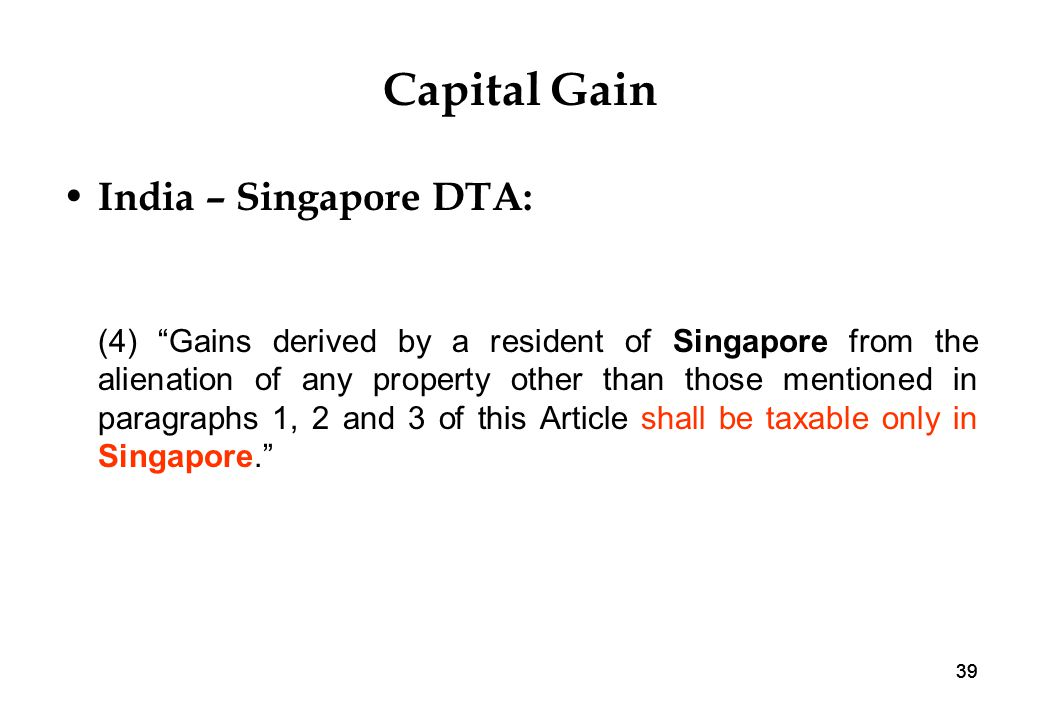 39 Capital Gain India – Singapore DTA: (4) Gains derived by a resident of Singapore from the alienation of any property other than those mentioned in paragraphs 1, 2 and 3 of this Article shall be taxable only in Singapore.