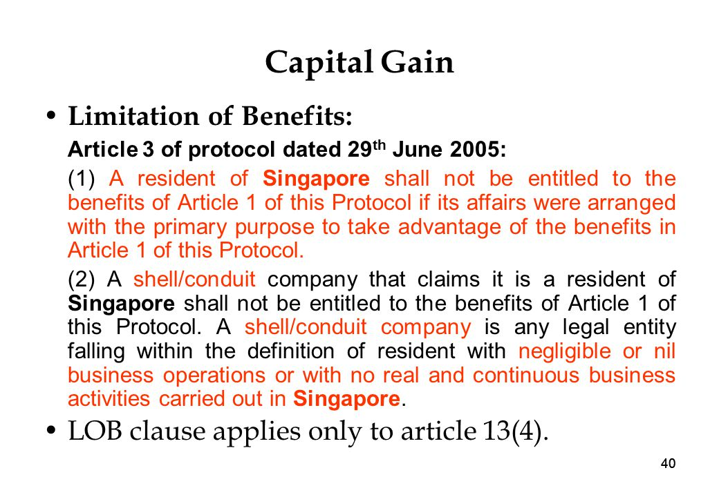 40 Capital Gain Limitation of Benefits: Article 3 of protocol dated 29 th June 2005: (1) A resident of Singapore shall not be entitled to the benefits of Article 1 of this Protocol if its affairs were arranged with the primary purpose to take advantage of the benefits in Article 1 of this Protocol.