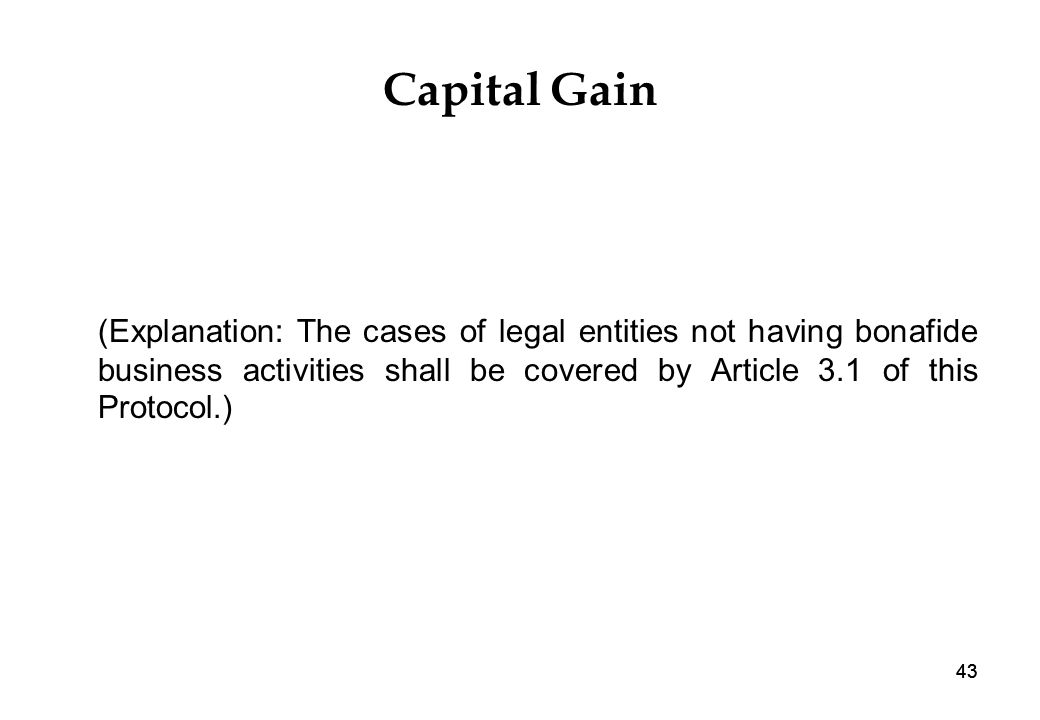 43 Capital Gain (Explanation: The cases of legal entities not having bonafide business activities shall be covered by Article 3.1 of this Protocol.)