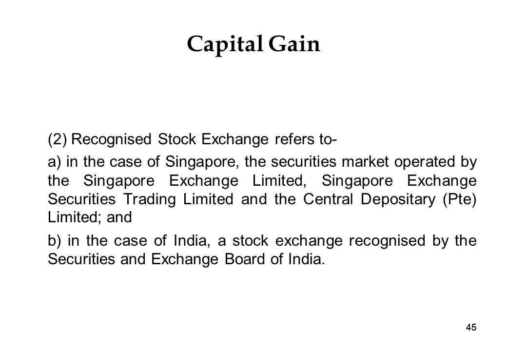 45 Capital Gain (2) Recognised Stock Exchange refers to- a) in the case of Singapore, the securities market operated by the Singapore Exchange Limited, Singapore Exchange Securities Trading Limited and the Central Depositary (Pte) Limited; and b) in the case of India, a stock exchange recognised by the Securities and Exchange Board of India.