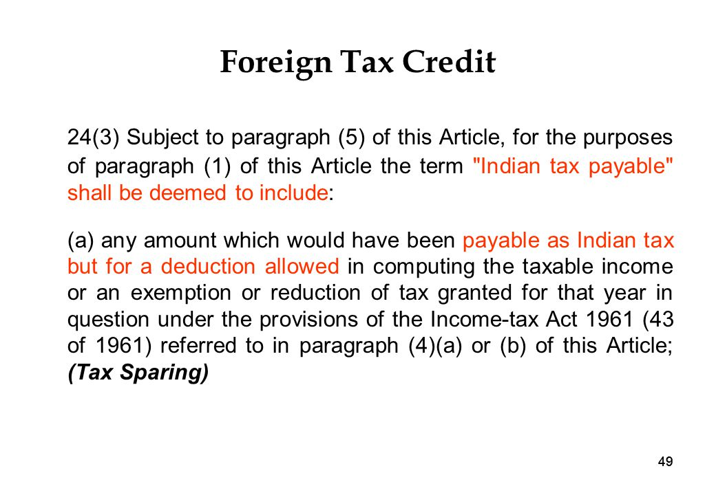 49 Foreign Tax Credit 24(3) Subject to paragraph (5) of this Article, for the purposes of paragraph (1) of this Article the term Indian tax payable shall be deemed to include: (a) any amount which would have been payable as Indian tax but for a deduction allowed in computing the taxable income or an exemption or reduction of tax granted for that year in question under the provisions of the Income-tax Act 1961 (43 of 1961) referred to in paragraph (4)(a) or (b) of this Article; (Tax Sparing)