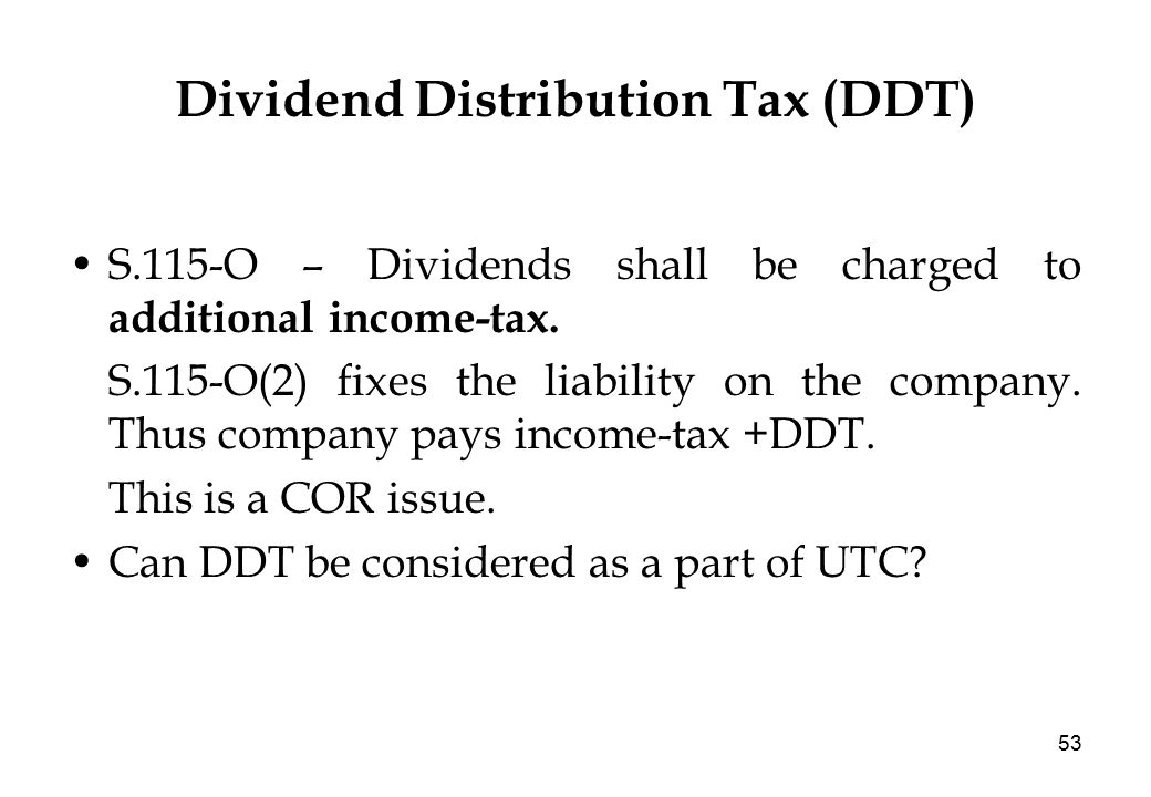 53 Dividend Distribution Tax (DDT) S.115-O – Dividends shall be charged to additional income-tax.