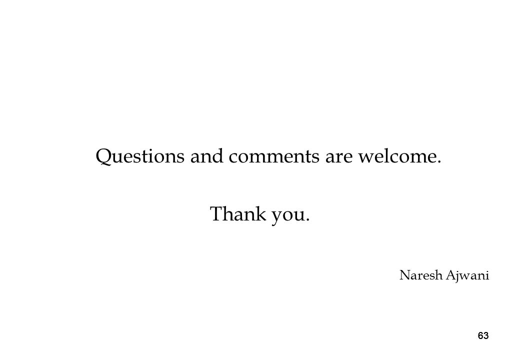 63 Questions and comments are welcome. Thank you. Naresh Ajwani