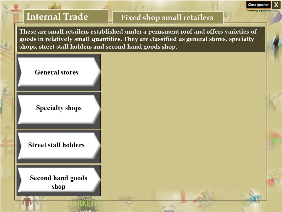 Internal Trade Business Studies Fixed shop small retailers Specialty shops Street stall holders Second hand goods shop General stores These are small retailers established under a permanent roof and offers varieties of goods in relatively small quantities.