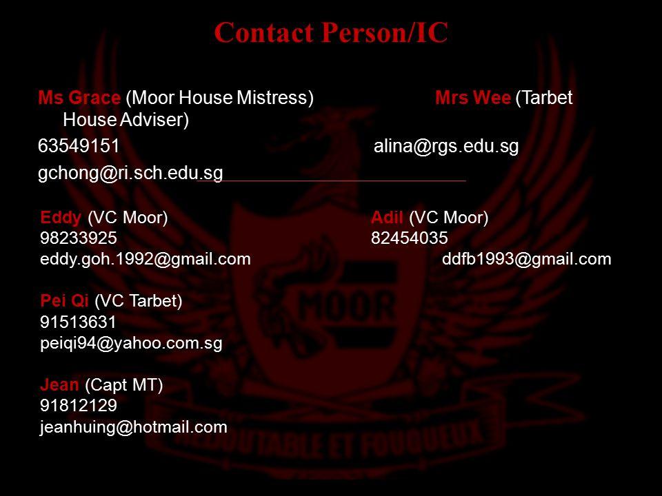 Contact Person/IC Eddy (VC Moor)Adil (VC Moor) 9823392582454035 eddy.goh.1992@gmail.com ddfb1993@gmail.com Pei Qi (VC Tarbet) 91513631 peiqi94@yahoo.com.sg Jean (Capt MT) 91812129 jeanhuing@hotmail.com Ms Grace (Moor House Mistress)Mrs Wee (Tarbet House Adviser) 63549151 alina@rgs.edu.sg gchong@ri.sch.edu.sg