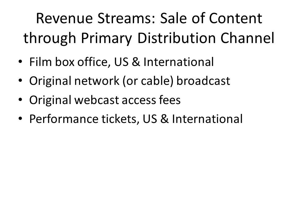 Revenue Streams: Sale of Content through Primary Distribution Channel Film box office, US & International Original network (or cable) broadcast Original webcast access fees Performance tickets, US & International