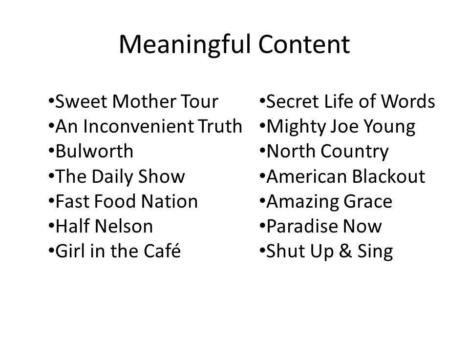 Meaningful Content Secret Life of Words Mighty Joe Young North Country American Blackout Amazing Grace Paradise Now Shut Up & Sing Sweet Mother Tour An Inconvenient Truth Bulworth The Daily Show Fast Food Nation Half Nelson Girl in the Café