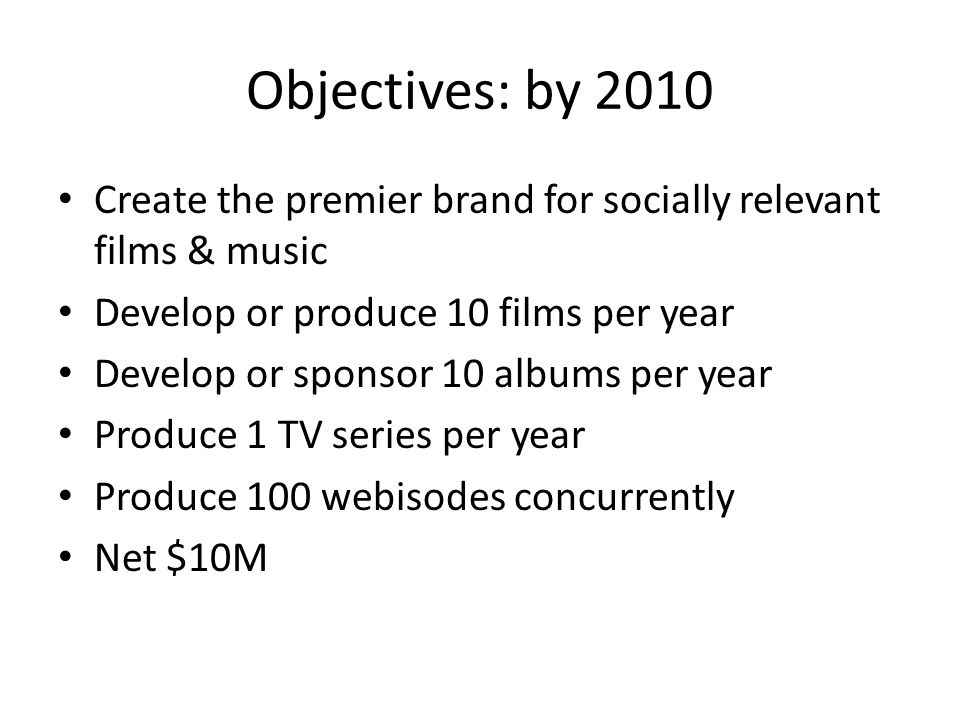 Objectives: by 2010 Create the premier brand for socially relevant films & music Develop or produce 10 films per year Develop or sponsor 10 albums per year Produce 1 TV series per year Produce 100 webisodes concurrently Net $10M