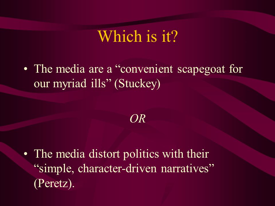 "Which is it? The media are a ""convenient scapegoat for our myriad ills"" (Stuckey) OR The media distort politics with their ""simple, character-driven n"