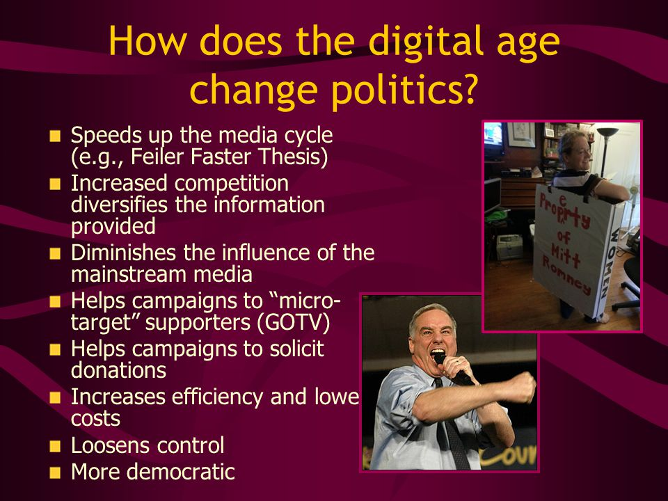 How does the digital age change politics? Speeds up the media cycle (e.g., Feiler Faster Thesis) Increased competition diversifies the information pro