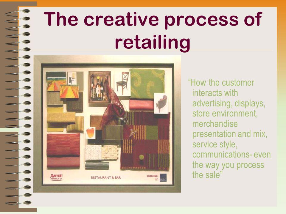 The creative process of retailing How the customer interacts with advertising, displays, store environment, merchandise presentation and mix, service style, communications- even the way you process the sale