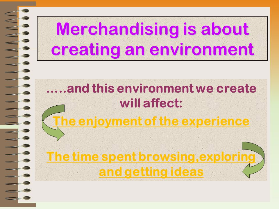 Merchandising is about creating an environment …..and this environment we create will affect: The enjoyment of the experience The time spent browsing,exploring and getting ideas