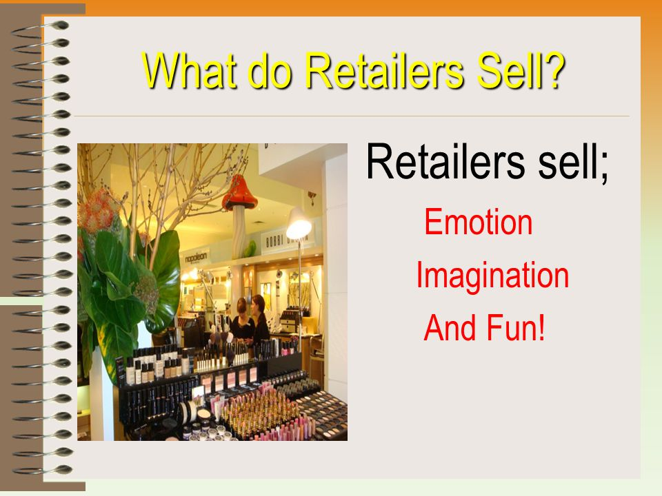 What do Retailers Sell? Retailers sell; Emotion Imagination And Fun!