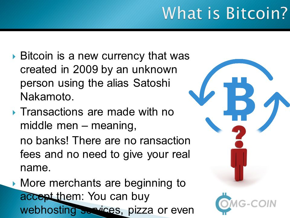What is Bitcoin?  Bitcoin is a new currency that was created in 2009 by an unknown person using the alias Satoshi Nakamoto.  Transactions are made w